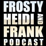 Frosty, Heidi and Frank Uncesnsored podcast