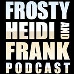 Frosty, Heidi and Frank Uncesnsored podcast